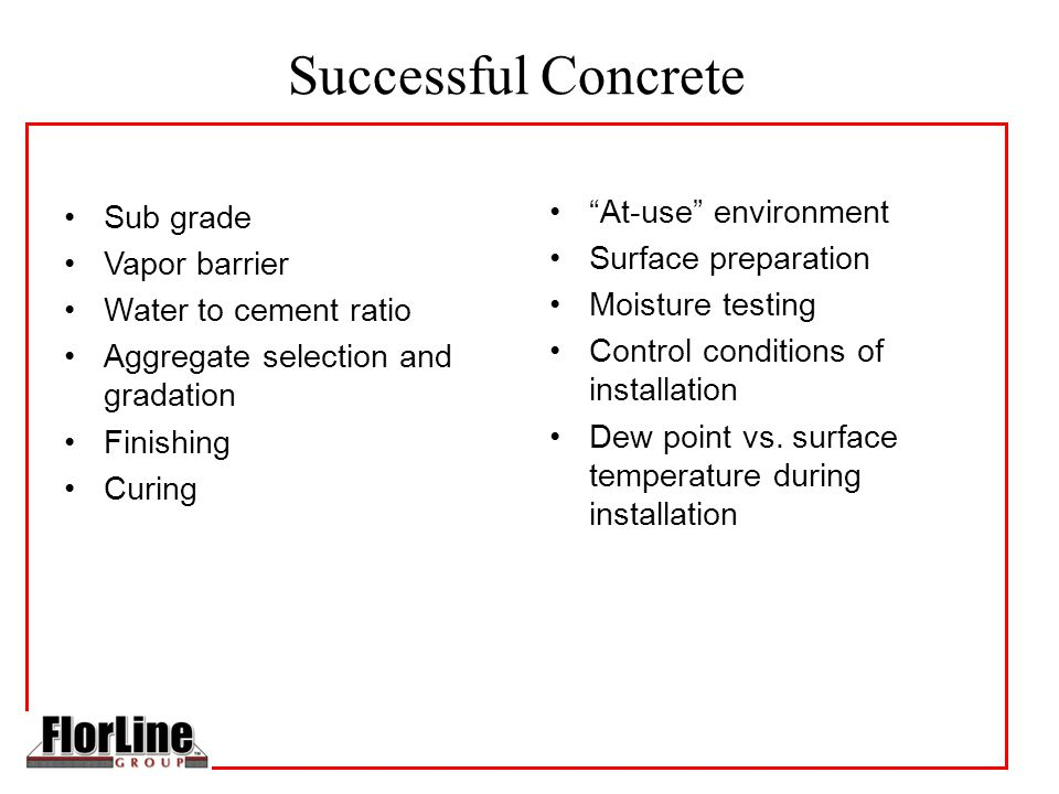 Successful Concrete Sub grade Vapor barrier Water to cement ratio Aggregate selection and gradation Finishing Curing At-use environment Surface preparation Moisture testing Control conditions of installation Dew point vs.