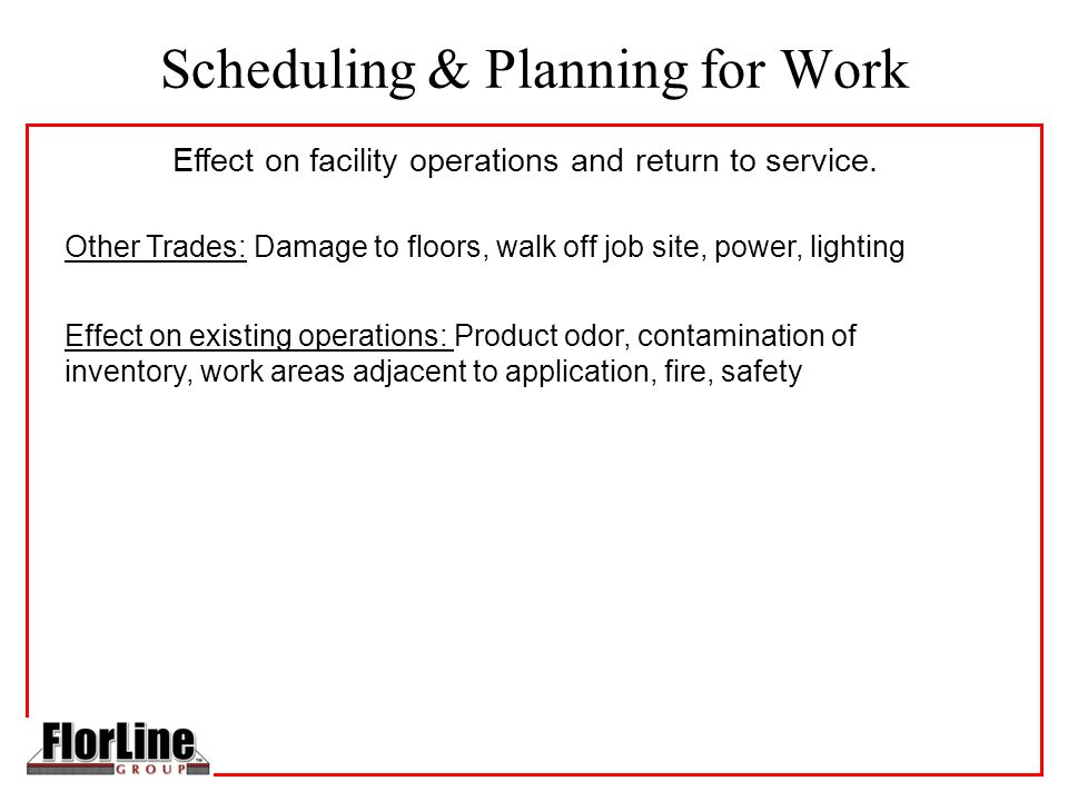 Scheduling & Planning for Work Other Trades: Damage to floors, walk off job site, power, lighting Effect on existing operations: Product odor, contamination of inventory, work areas adjacent to application, fire, safety Effect on facility operations and return to service.