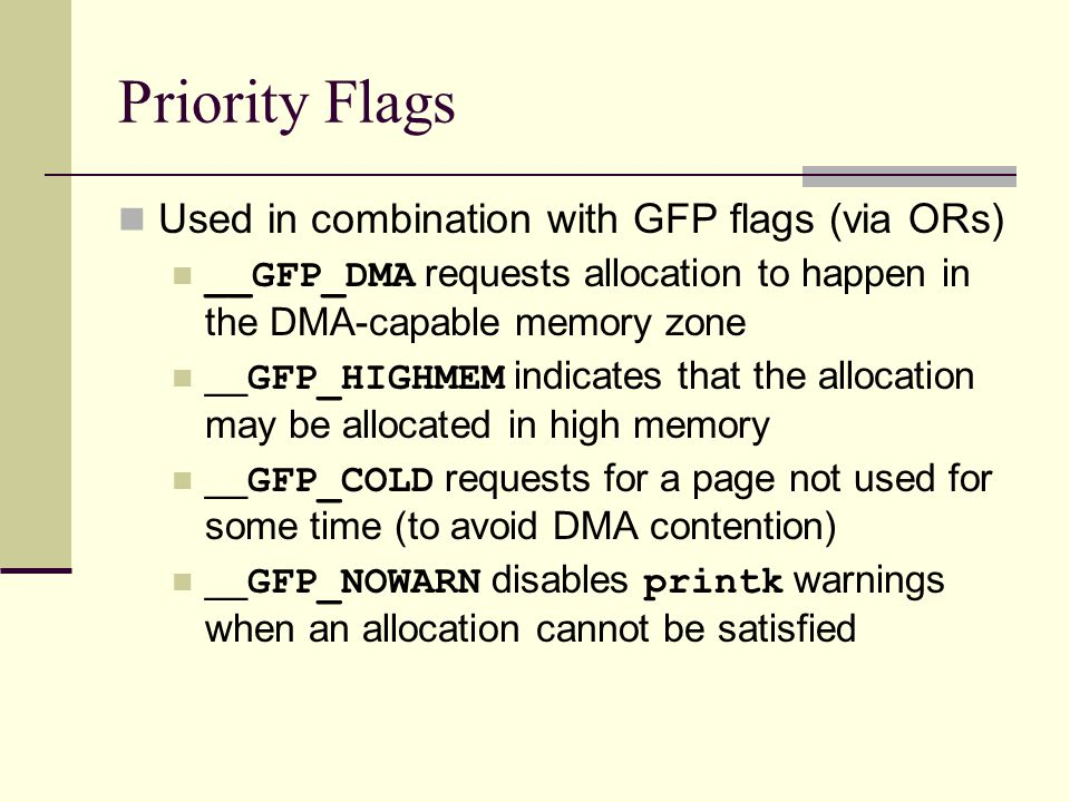 Priority Flags Used in combination with GFP flags (via ORs) __GFP_DMA requests allocation to happen in the DMA-capable memory zone __ GFP_HIGHMEM indicates that the allocation may be allocated in high memory __ GFP_COLD requests for a page not used for some time (to avoid DMA contention) __ GFP_NOWARN disables printk warnings when an allocation cannot be satisfied