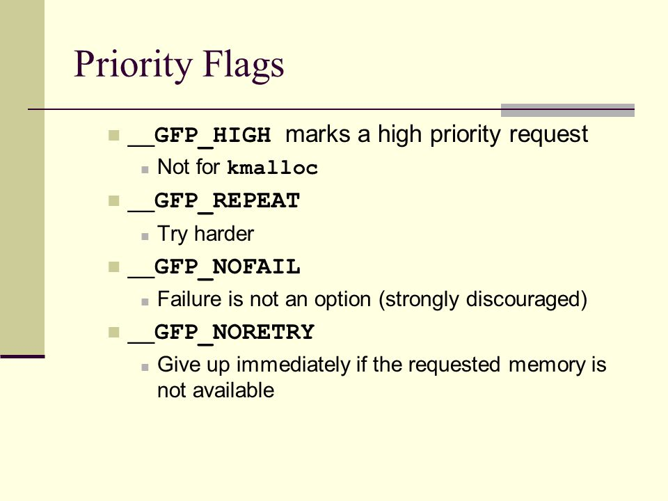 Priority Flags __ GFP_HIGH marks a high priority request Not for kmalloc __ GFP_REPEAT Try harder __ GFP_NOFAIL Failure is not an option (strongly discouraged) __ GFP_NORETRY Give up immediately if the requested memory is not available