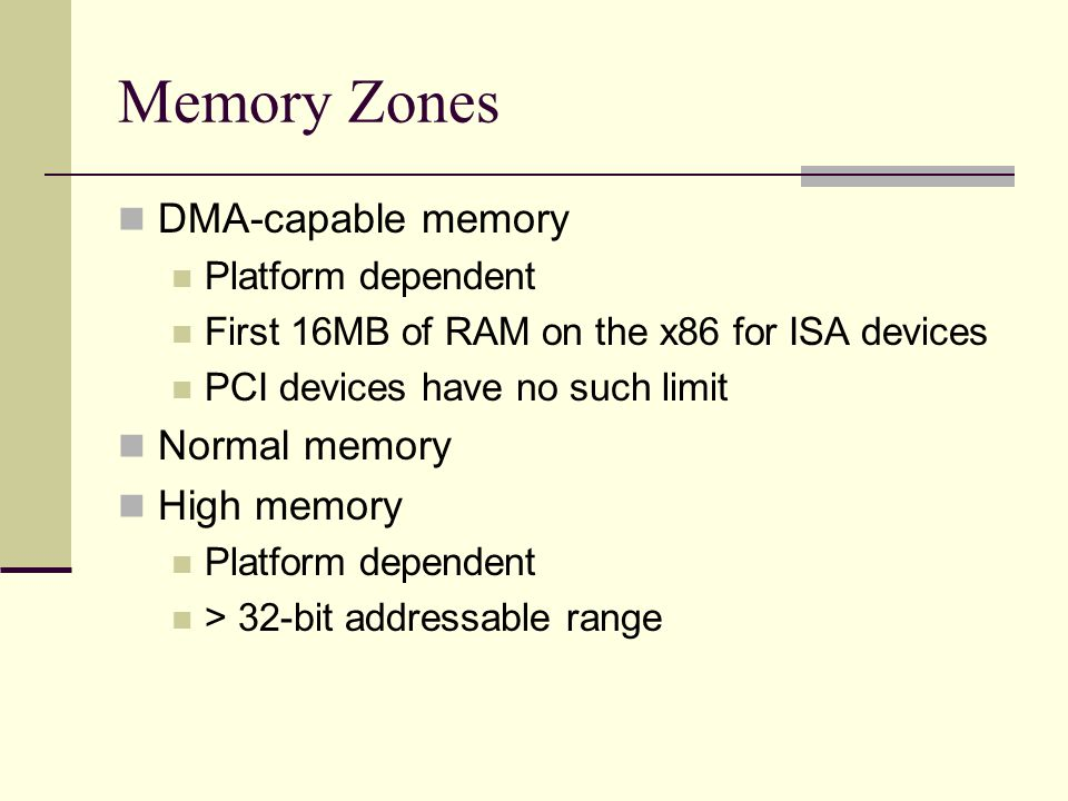 Memory Zones DMA-capable memory Platform dependent First 16MB of RAM on the x86 for ISA devices PCI devices have no such limit Normal memory High memory Platform dependent > 32-bit addressable range