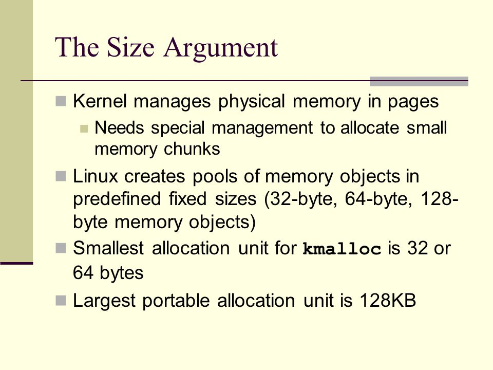 The Size Argument Kernel manages physical memory in pages Needs special management to allocate small memory chunks Linux creates pools of memory objects in predefined fixed sizes (32-byte, 64-byte, 128- byte memory objects) Smallest allocation unit for kmalloc is 32 or 64 bytes Largest portable allocation unit is 128KB