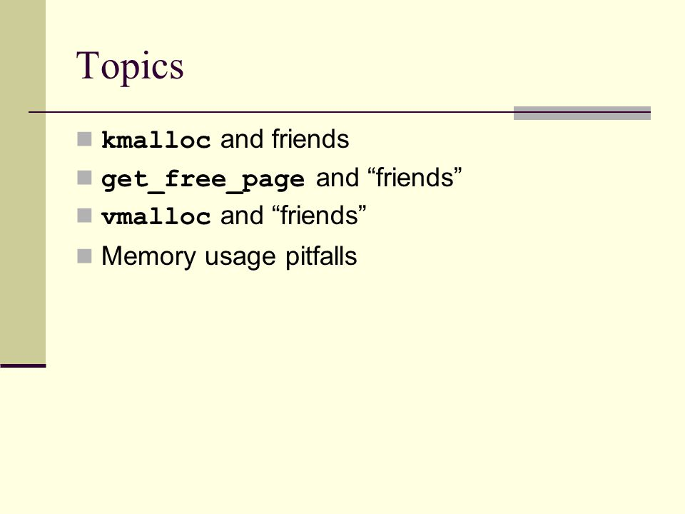 Topics kmalloc and friends get_free_page and friends vmalloc and friends Memory usage pitfalls