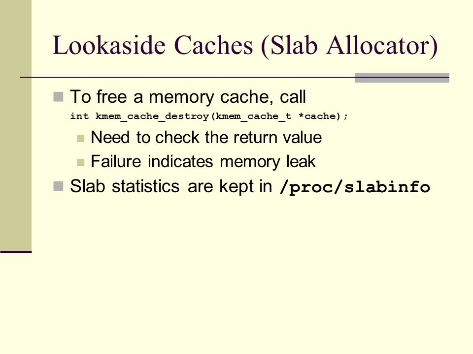 Lookaside Caches (Slab Allocator) To free a memory cache, call int kmem_cache_destroy(kmem_cache_t *cache); Need to check the return value Failure indicates memory leak Slab statistics are kept in /proc/slabinfo