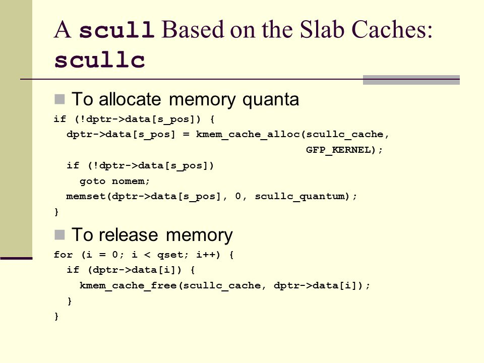 A scull Based on the Slab Caches: scullc To allocate memory quanta if (!dptr->data[s_pos]) { dptr->data[s_pos] = kmem_cache_alloc(scullc_cache, GFP_KERNEL); if (!dptr->data[s_pos]) goto nomem; memset(dptr->data[s_pos], 0, scullc_quantum); } To release memory for (i = 0; i < qset; i++) { if (dptr->data[i]) { kmem_cache_free(scullc_cache, dptr->data[i]); }
