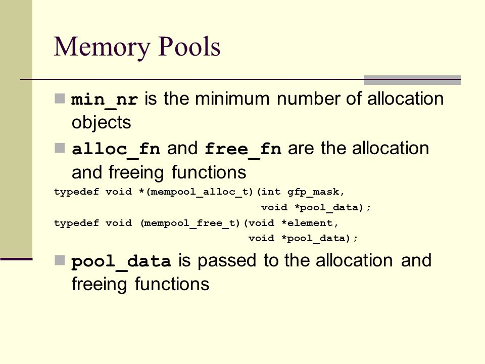 Memory Pools min_nr is the minimum number of allocation objects alloc_fn and free_fn are the allocation and freeing functions typedef void *(mempool_alloc_t)(int gfp_mask, void *pool_data); typedef void (mempool_free_t)(void *element, void *pool_data); pool_data is passed to the allocation and freeing functions