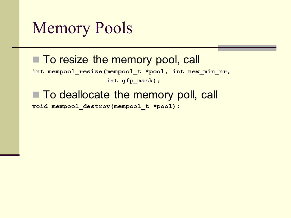 Memory Pools To resize the memory pool, call int mempool_resize(mempool_t *pool, int new_min_nr, int gfp_mask); To deallocate the memory poll, call void mempool_destroy(mempool_t *pool);