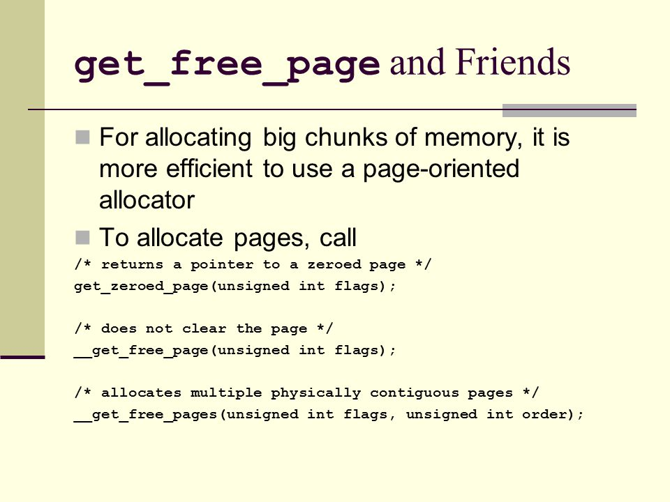 get_free_page and Friends For allocating big chunks of memory, it is more efficient to use a page-oriented allocator To allocate pages, call /* returns a pointer to a zeroed page */ get_zeroed_page(unsigned int flags); /* does not clear the page */ __get_free_page(unsigned int flags); /* allocates multiple physically contiguous pages */ __get_free_pages(unsigned int flags, unsigned int order);