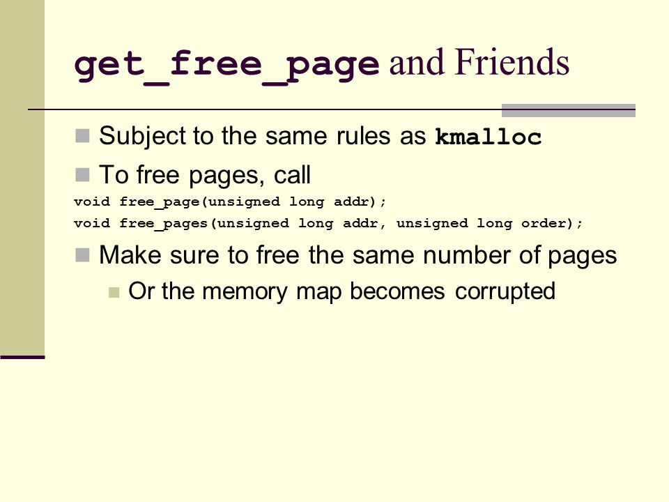 get_free_page and Friends Subject to the same rules as kmalloc To free pages, call void free_page(unsigned long addr); void free_pages(unsigned long addr, unsigned long order); Make sure to free the same number of pages Or the memory map becomes corrupted