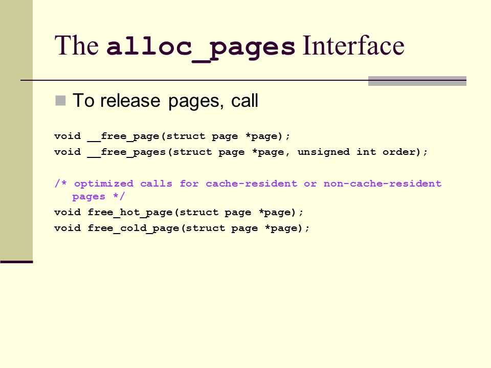 The alloc_pages Interface To release pages, call void __free_page(struct page *page); void __free_pages(struct page *page, unsigned int order); /* optimized calls for cache-resident or non-cache-resident pages */ void free_hot_page(struct page *page); void free_cold_page(struct page *page);