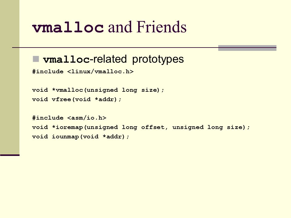 vmalloc and Friends vmalloc -related prototypes #include void *vmalloc(unsigned long size); void vfree(void *addr); #include void *ioremap(unsigned long offset, unsigned long size); void iounmap(void *addr);