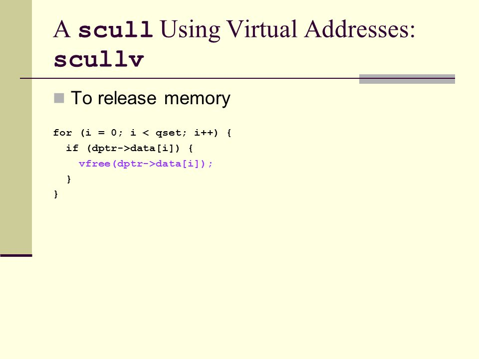 A scull Using Virtual Addresses: scullv To release memory for (i = 0; i < qset; i++) { if (dptr->data[i]) { vfree(dptr->data[i]); }