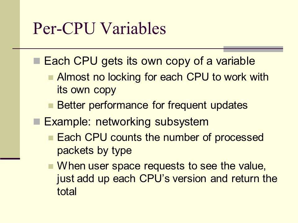 Per-CPU Variables Each CPU gets its own copy of a variable Almost no locking for each CPU to work with its own copy Better performance for frequent updates Example: networking subsystem Each CPU counts the number of processed packets by type When user space requests to see the value, just add up each CPU's version and return the total