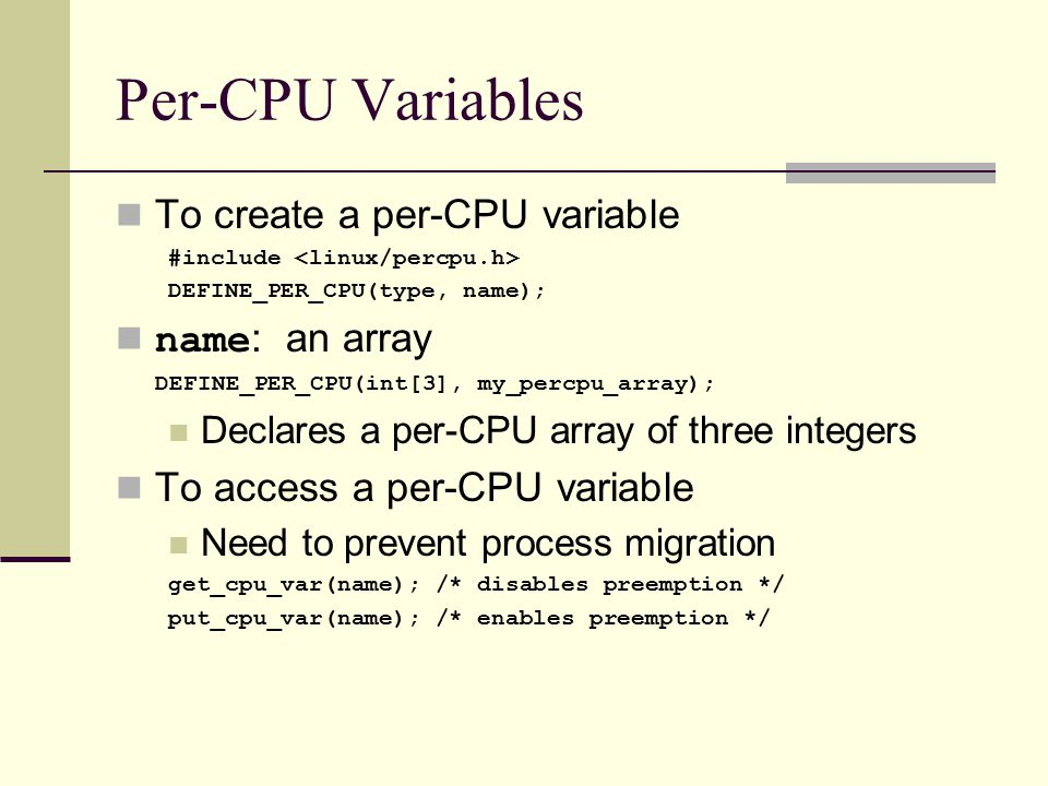 Per-CPU Variables To create a per-CPU variable #include DEFINE_PER_CPU(type, name); name : an array DEFINE_PER_CPU(int[3], my_percpu_array); Declares a per-CPU array of three integers To access a per-CPU variable Need to prevent process migration get_cpu_var(name); /* disables preemption */ put_cpu_var(name); /* enables preemption */