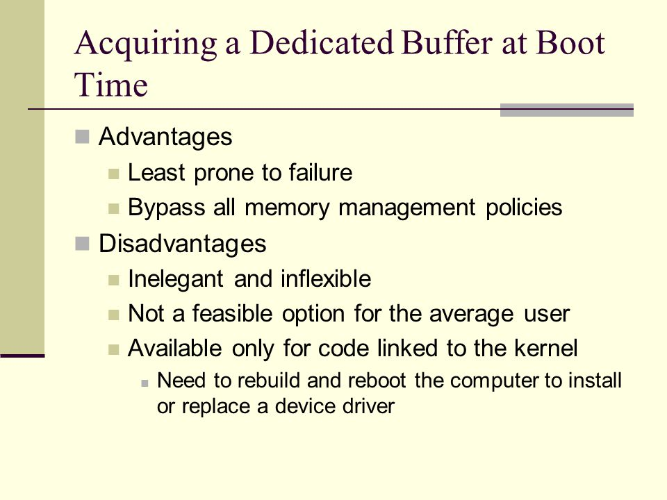 Acquiring a Dedicated Buffer at Boot Time Advantages Least prone to failure Bypass all memory management policies Disadvantages Inelegant and inflexible Not a feasible option for the average user Available only for code linked to the kernel Need to rebuild and reboot the computer to install or replace a device driver