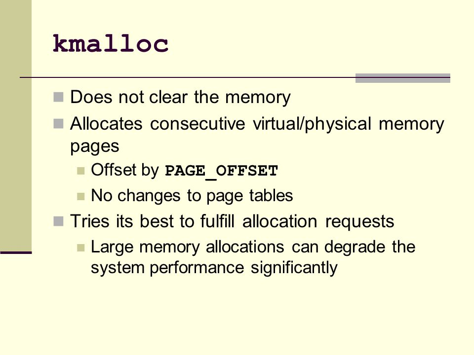 kmalloc Does not clear the memory Allocates consecutive virtual/physical memory pages Offset by PAGE_OFFSET No changes to page tables Tries its best to fulfill allocation requests Large memory allocations can degrade the system performance significantly