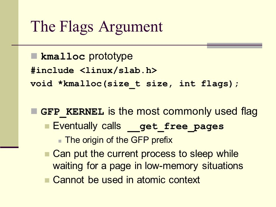 The Flags Argument kmalloc prototype #include void *kmalloc(size_t size, int flags); GFP_KERNEL is the most commonly used flag Eventually calls __get_free_pages The origin of the GFP prefix Can put the current process to sleep while waiting for a page in low-memory situations Cannot be used in atomic context