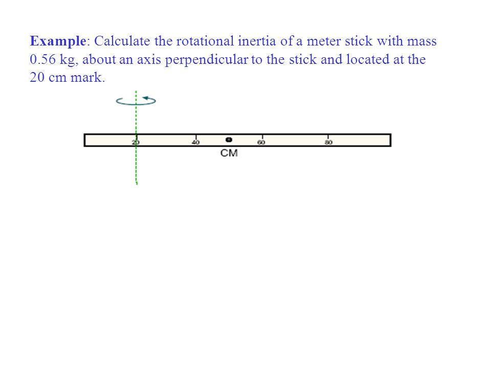 Example: Calculate the rotational inertia of a meter stick with mass 0.56 kg, about an axis perpendicular to the stick and located at the 20 cm mark.