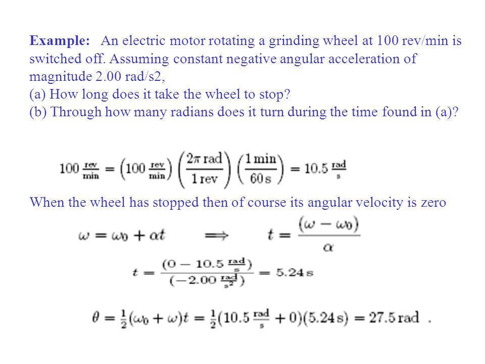 Example: An electric motor rotating a grinding wheel at 100 rev/min is switched off. Assuming constant negative angular acceleration of magnitude 2.00
