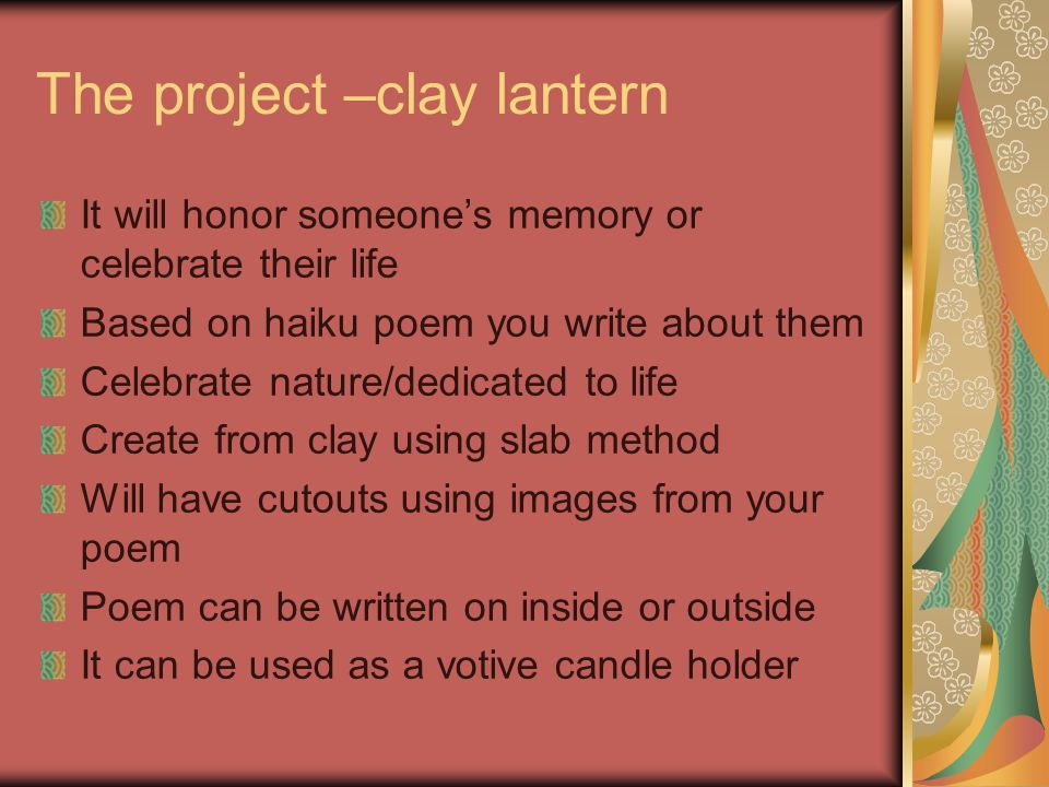 The project –clay lantern It will honor someone's memory or celebrate their life Based on haiku poem you write about them Celebrate nature/dedicated to life Create from clay using slab method Will have cutouts using images from your poem Poem can be written on inside or outside It can be used as a votive candle holder