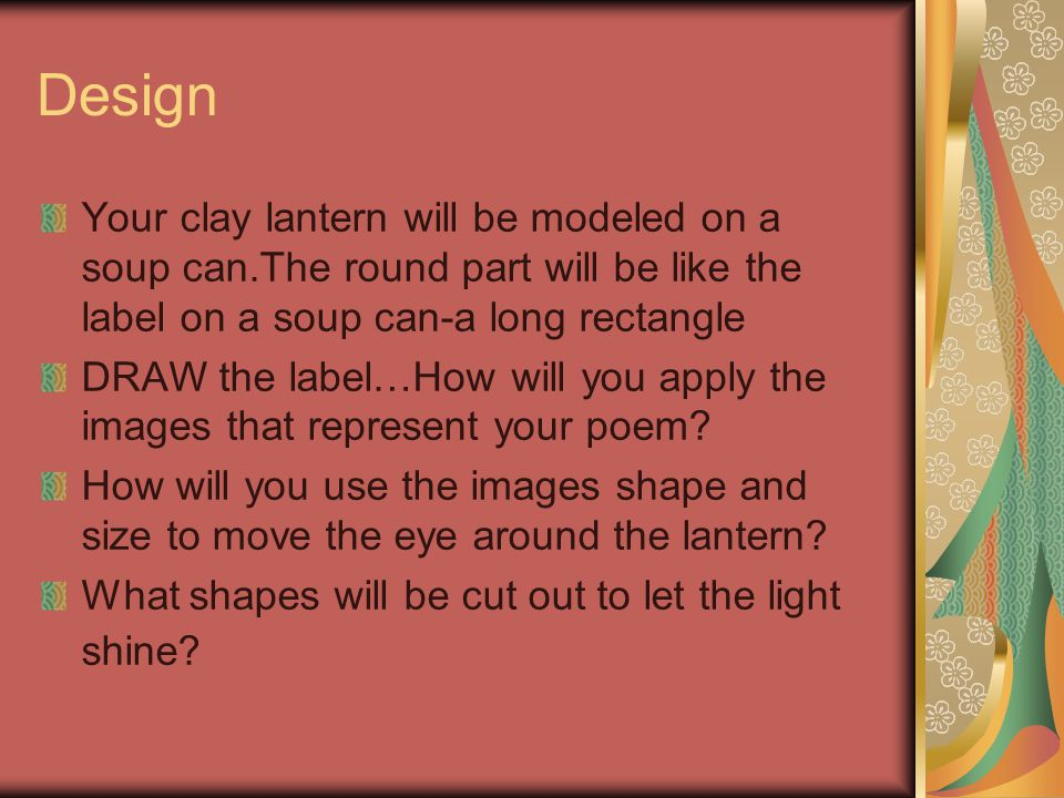 Design Your clay lantern will be modeled on a soup can.The round part will be like the label on a soup can-a long rectangle DRAW the label…How will you apply the images that represent your poem.