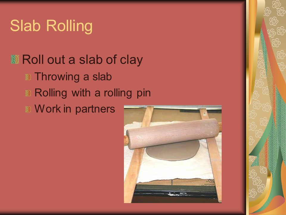 Slab Rolling Roll out a slab of clay Throwing a slab Rolling with a rolling pin Work in partners