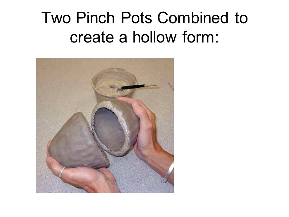 Two Pinch Pots Combined to create a hollow form: