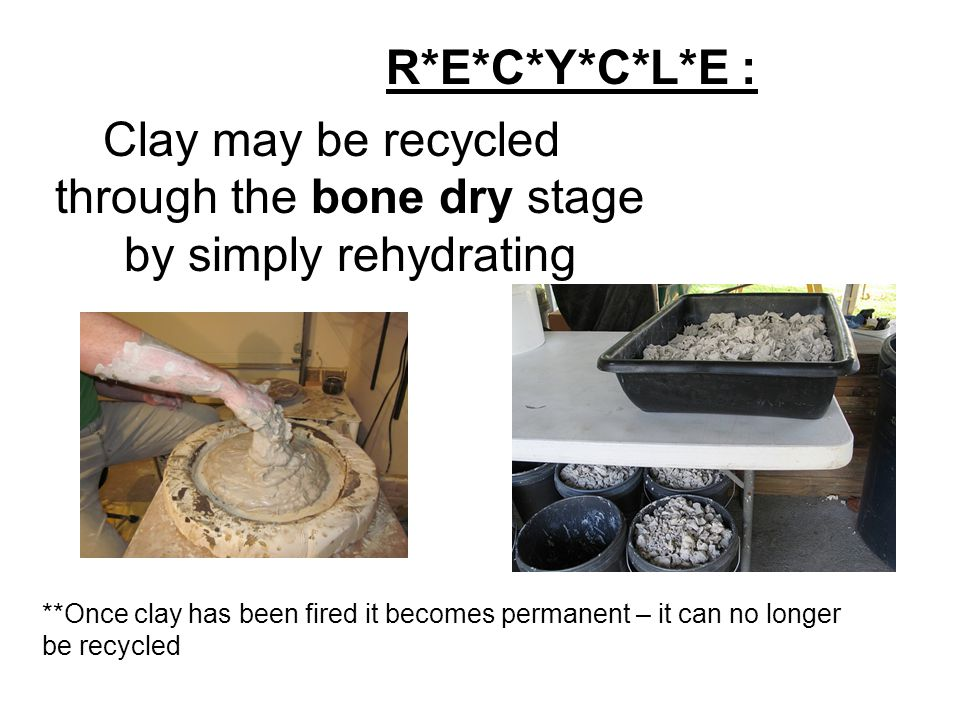 Clay may be recycled through the bone dry stage by simply rehydrating R*E*C*Y*C*L*E : **Once clay has been fired it becomes permanent – it can no longer be recycled