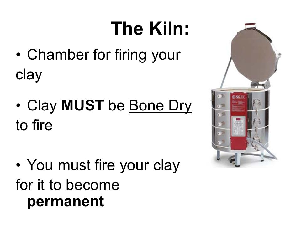 The Kiln: Chamber for firing your clay Clay MUST be Bone Dry to fire You must fire your clay for it to become permanent