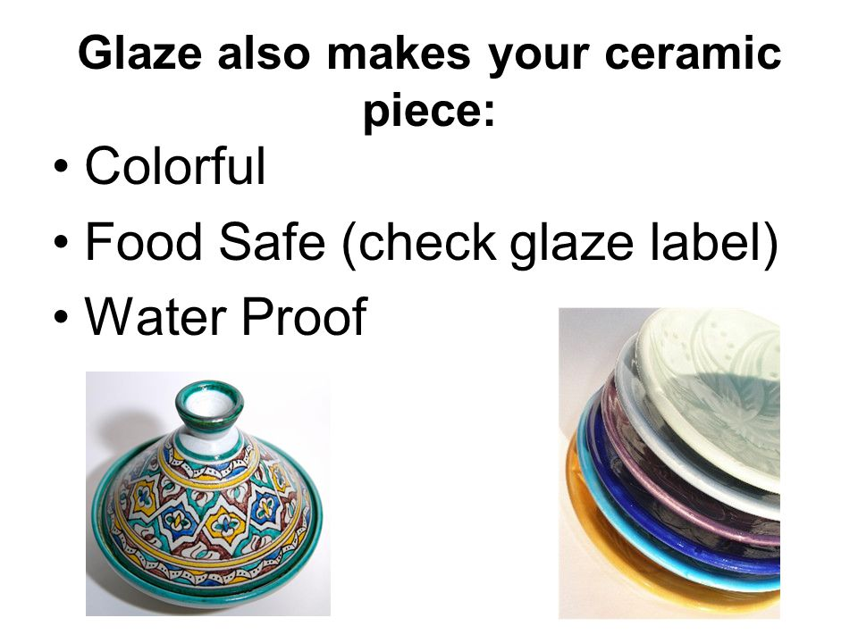 Glaze also makes your ceramic piece: Colorful Food Safe (check glaze label) Water Proof