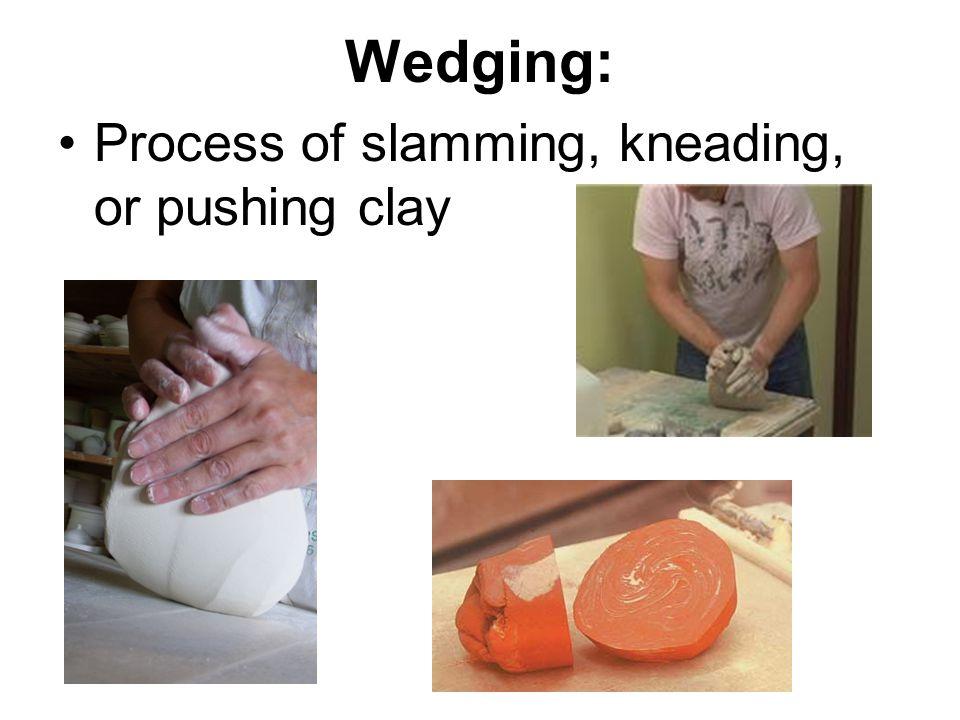 Wedging: Process of slamming, kneading, or pushing clay