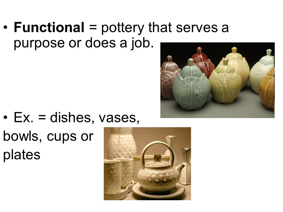 Functional = pottery that serves a purpose or does a job.