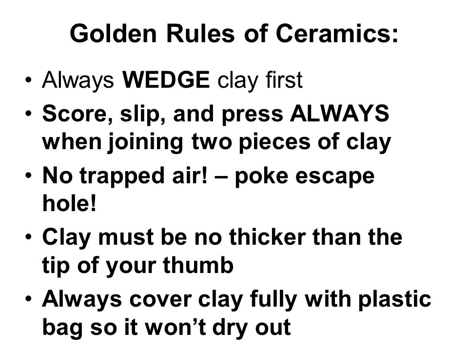 Golden Rules of Ceramics: Always WEDGE clay first Score, slip, and press ALWAYS when joining two pieces of clay No trapped air.