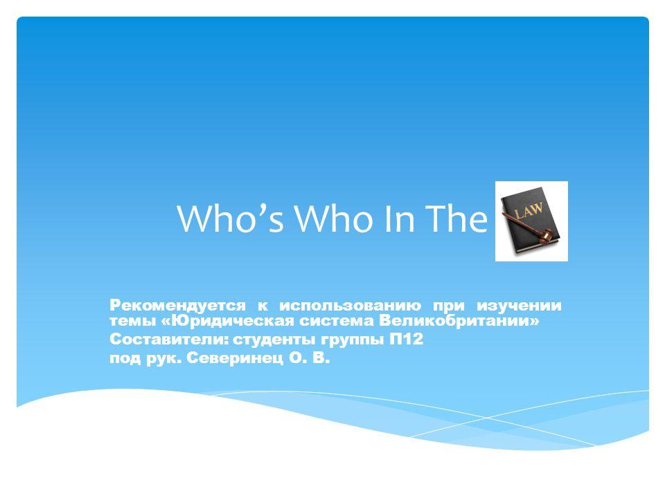 Who's Who In The Рекомендуется к использованию при изучении темы «Юридическая система Великобритании» Составители: студенты группы П12 под рук.