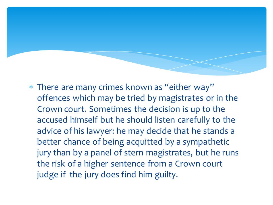  There are many crimes known as either way offences which may be tried by magistrates or in the Crown court.