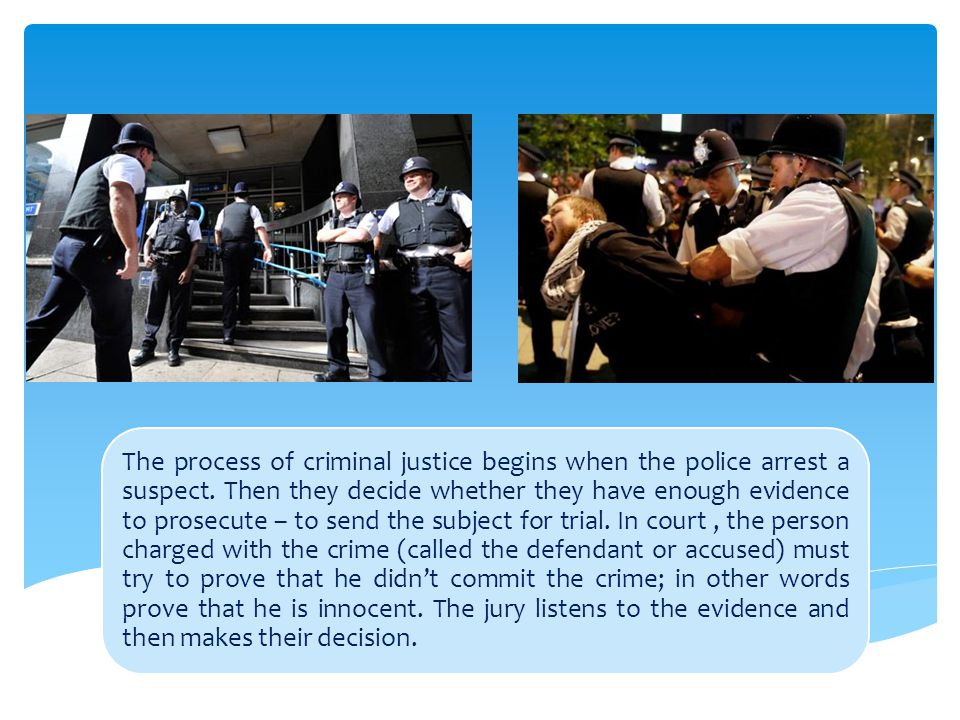 The process of criminal justice begins when the police arrest a suspect.