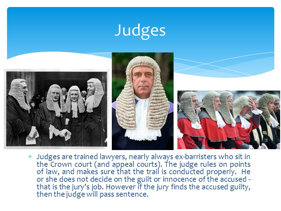  Judges are trained lawyers, nearly always ex-barristers who sit in the Crown court (and appeal courts). The judge rules on points of law, and makes