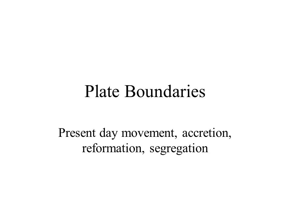 Plate Boundaries Present day movement, accretion, reformation, segregation