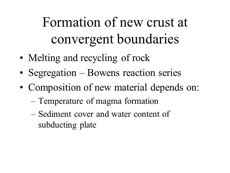 Formation of new crust at convergent boundaries Melting and recycling of rock Segregation – Bowens reaction series Composition of new material depends on: –Temperature of magma formation –Sediment cover and water content of subducting plate