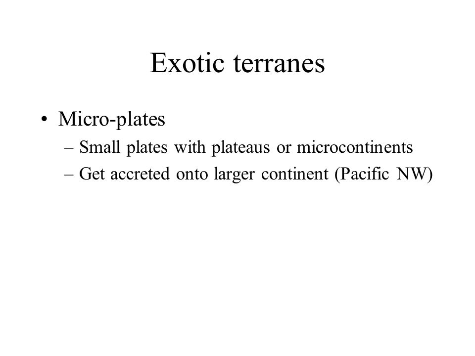 Exotic terranes Micro-plates –Small plates with plateaus or microcontinents –Get accreted onto larger continent (Pacific NW)