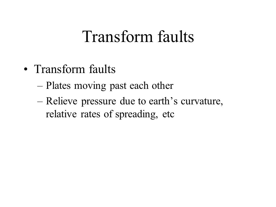 Transform faults –Plates moving past each other –Relieve pressure due to earth's curvature, relative rates of spreading, etc
