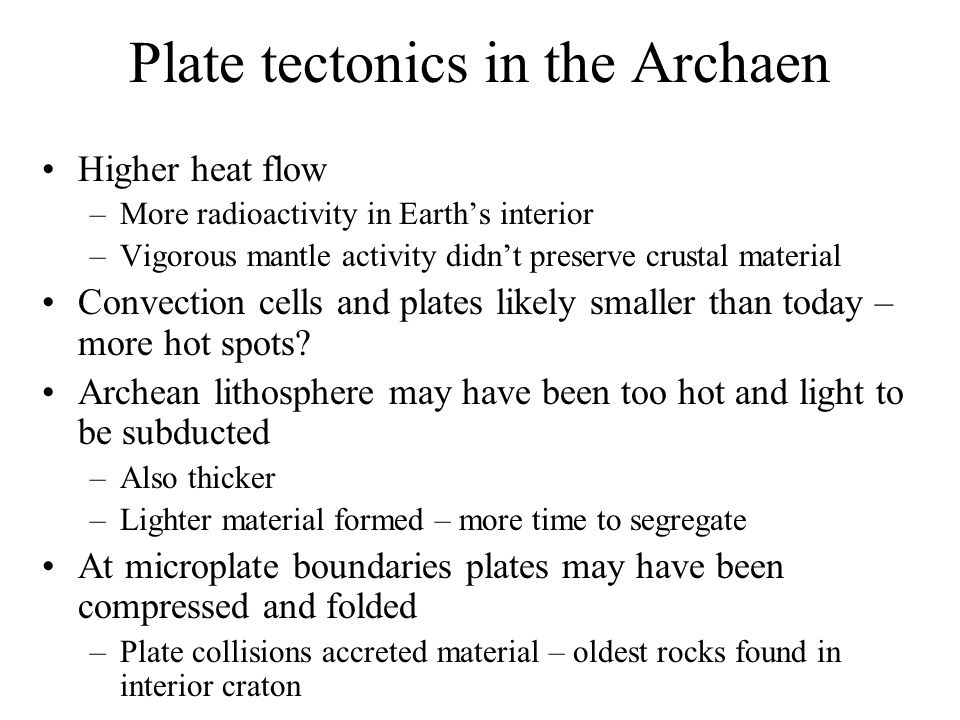 Plate tectonics in the Archaen Higher heat flow –More radioactivity in Earth's interior –Vigorous mantle activity didn't preserve crustal material Convection cells and plates likely smaller than today – more hot spots.