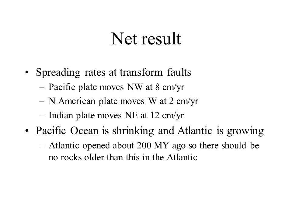 Net result Spreading rates at transform faults –Pacific plate moves NW at 8 cm/yr –N American plate moves W at 2 cm/yr –Indian plate moves NE at 12 cm/yr Pacific Ocean is shrinking and Atlantic is growing –Atlantic opened about 200 MY ago so there should be no rocks older than this in the Atlantic