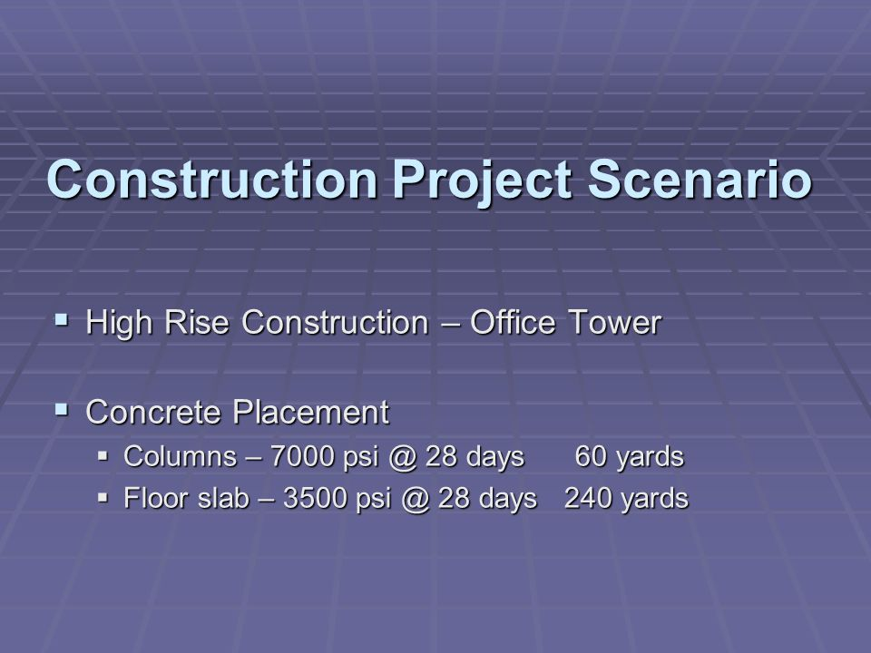 Construction Project Scenario  High Rise Construction – Office Tower  Concrete Placement  Columns – 7000 psi @ 28 days 60 yards  Floor slab – 3500 psi @ 28 days 240 yards