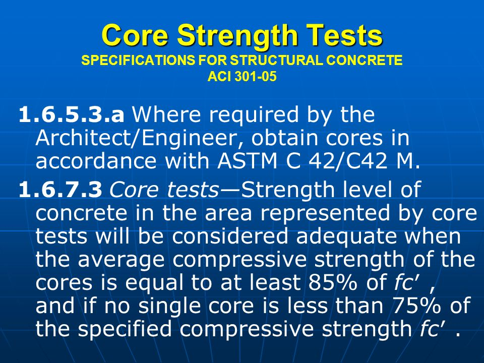 Core Strength Tests Core Strength Tests SPECIFICATIONS FOR STRUCTURAL CONCRETE ACI 301-05 1.6.5.3.a Where required by the Architect/Engineer, obtain cores in accordance with ASTM C 42/C42 M.