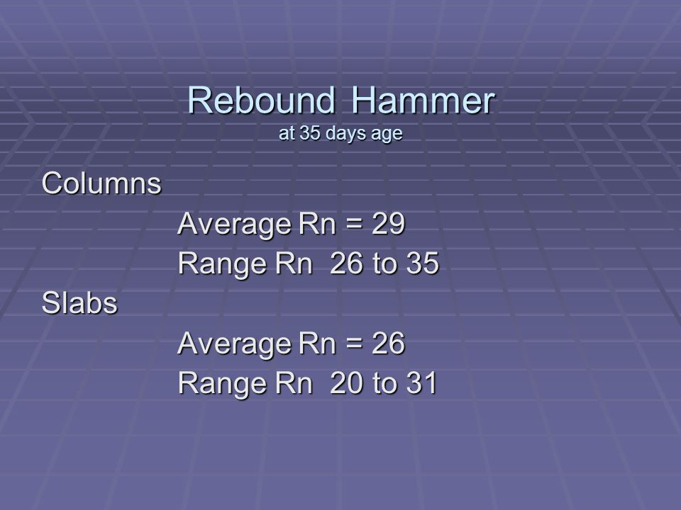 Rebound Hammer at 35 days age Columns Average Rn = 29 Range Rn 26 to 35 Slabs Average Rn = 26 Range Rn 20 to 31