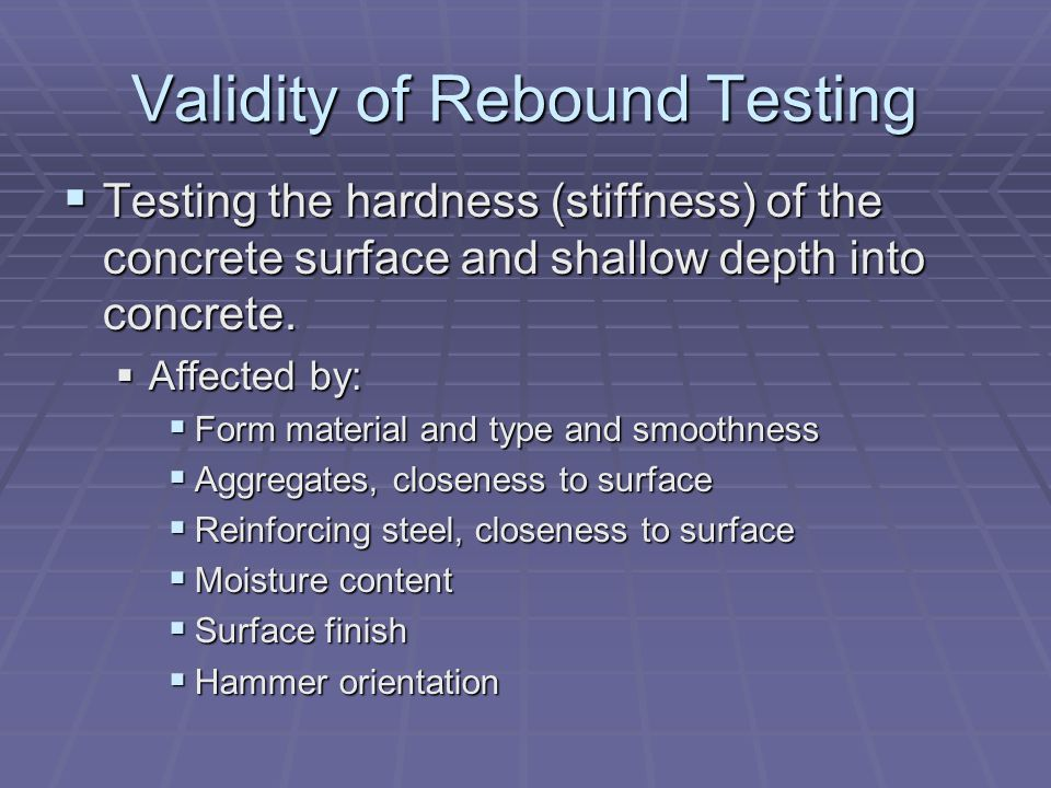 Validity of Rebound Testing  Testing the hardness (stiffness) of the concrete surface and shallow depth into concrete.
