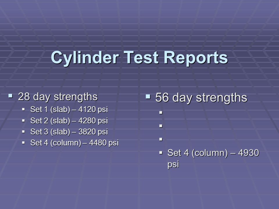 Cylinder Test Reports  28 day strengths  Set 1 (slab) – 4120 psi  Set 2 (slab) – 4280 psi  Set 3 (slab) – 3820 psi  Set 4 (column) – 4480 psi  56 day strengths     Set 4 (column) – 4930 psi
