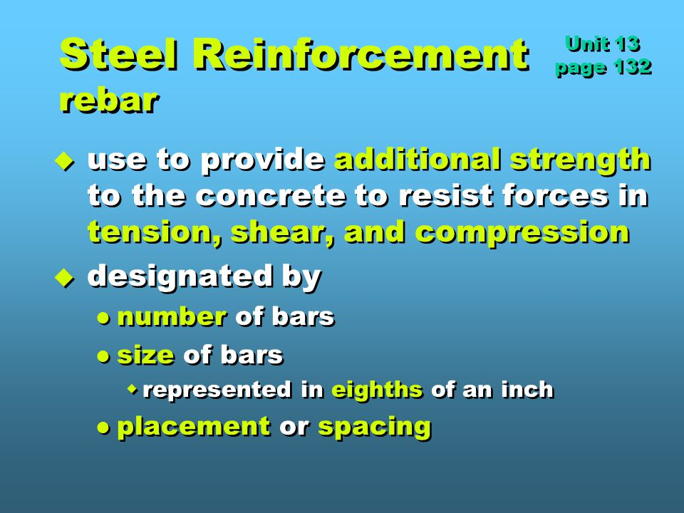 Steel Reinforcement rebar  use to provide additional strength to the concrete to resist forces in tension, shear, and compression  designated by number of bars size of bars  represented in eighths of an inch placement or spacing  use to provide additional strength to the concrete to resist forces in tension, shear, and compression  designated by number of bars size of bars  represented in eighths of an inch placement or spacing Unit 13 page 132 Unit 13 page 132