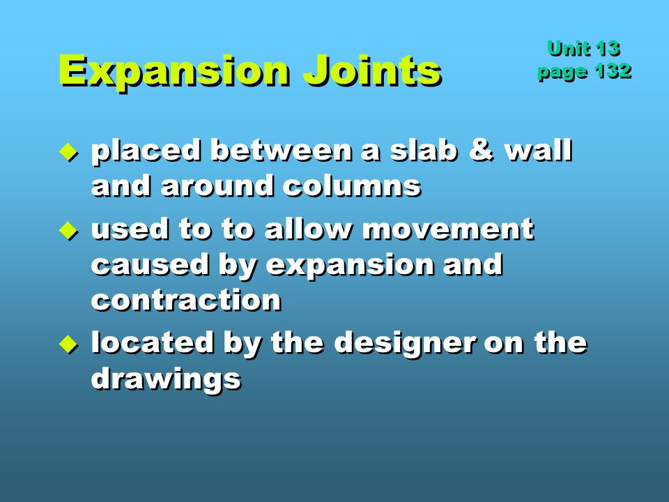 Expansion Joints  placed between a slab & wall and around columns  used to to allow movement caused by expansion and contraction  located by the designer on the drawings  placed between a slab & wall and around columns  used to to allow movement caused by expansion and contraction  located by the designer on the drawings Unit 13 page 132 Unit 13 page 132